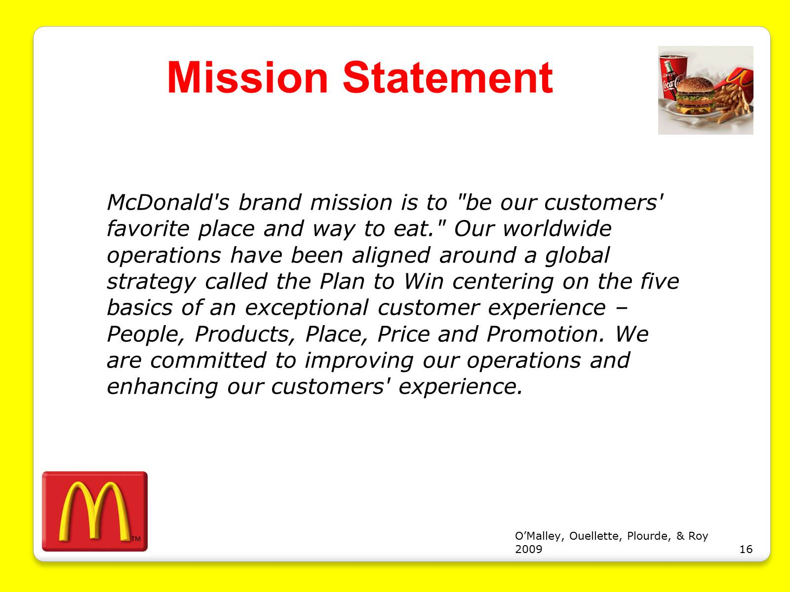 "the mission and vision of the mcdonalds company Mcdonald's, in full mcdonald's corporation, american fast-food chain that is one of the largest in the world, known for its hamburgers its headquarters are in oak brook, illinois  the first mcdonald's restaurant was started in 1948 by brothers maurice (""mac"") and richard mcdonald in san bernardino ."