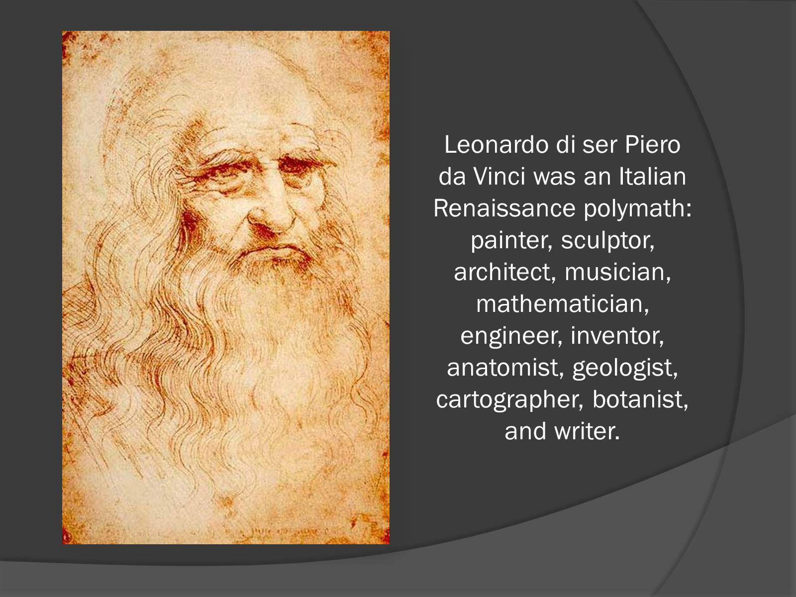 leonardo di ser piero da vinci Leonardo di ser piero da vinci (april 15, 1452 – may 2, 1519) was an italian polymath, having been a scientist, mathematician, engineer, inventor, anatomist, painter, sculptor, architect, botanist, musician and writer.