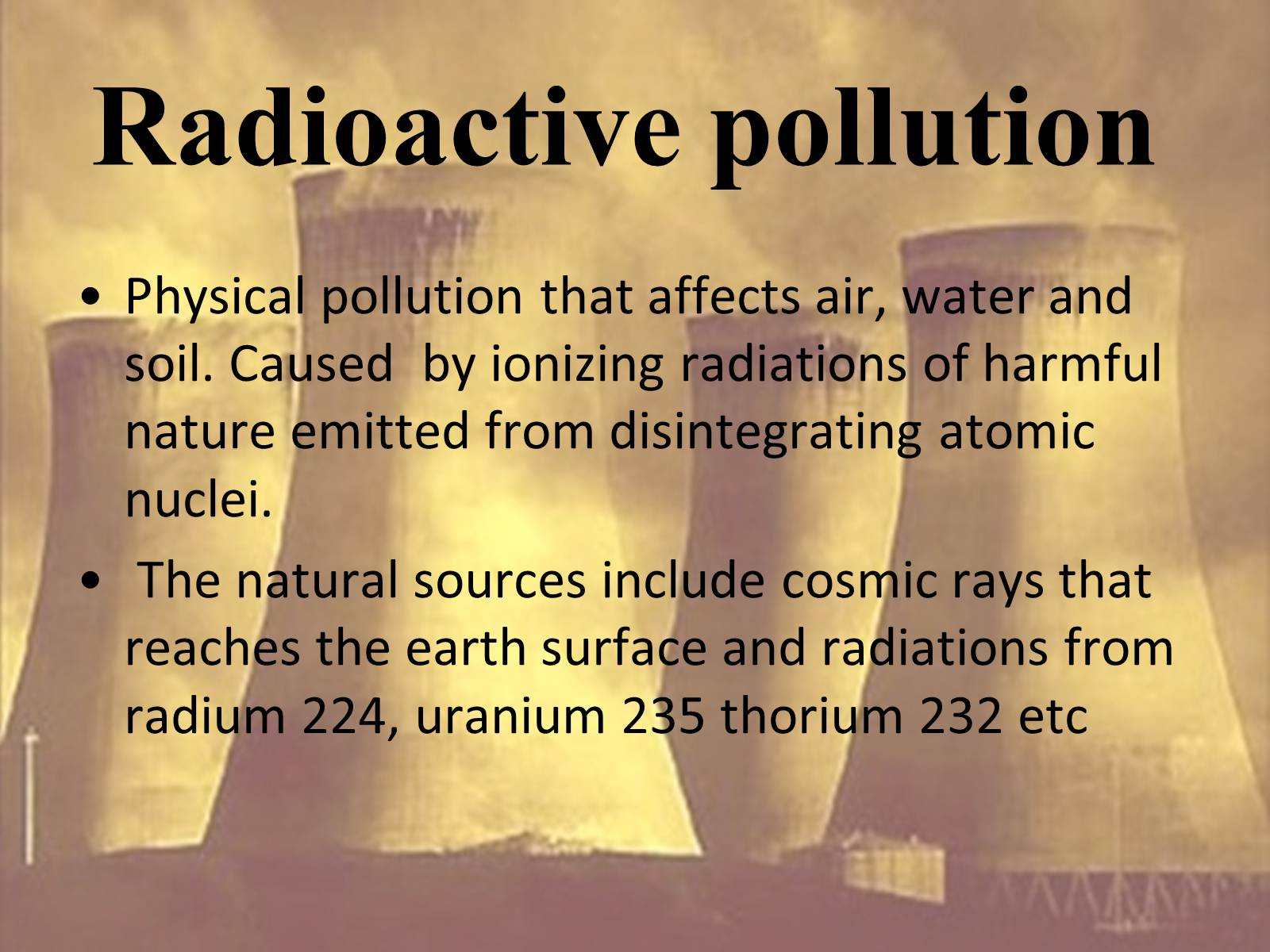 sources of radio active pollutionproduction of Man-made sources of radiation pollution are mining and refining of plutonium and thorium, production and explosion and nuclear weapons,  mines and communities: tackling south africa's tchernobyl  on top of mine tailings and is surrounded by land contaminated by mining activities and radioactive dumps  exposed to dust pollution from.