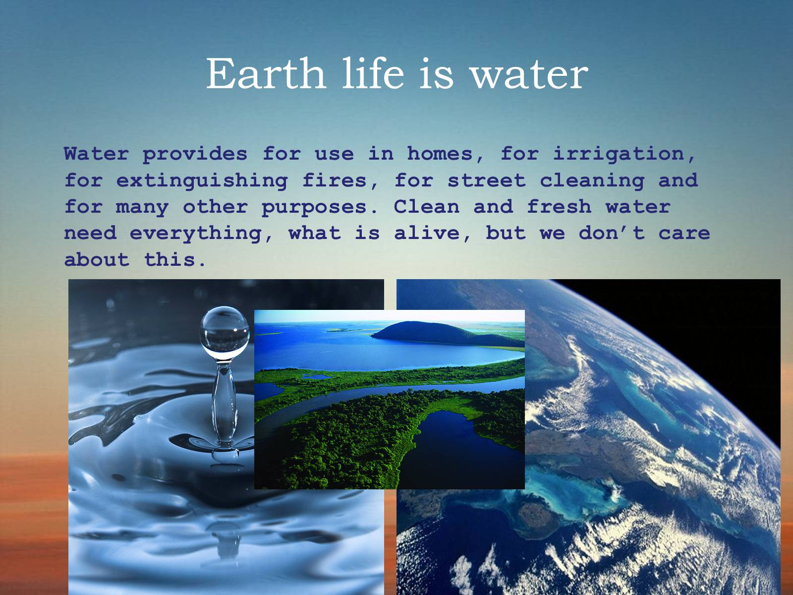 life of human being without fresh water Drinking water is necessary to sustain life, of course, but so too is water needed to provide sanitation, irrigate crops, tend livestock, sustain freshwater aquaculture, support industry, and generate electricity.
