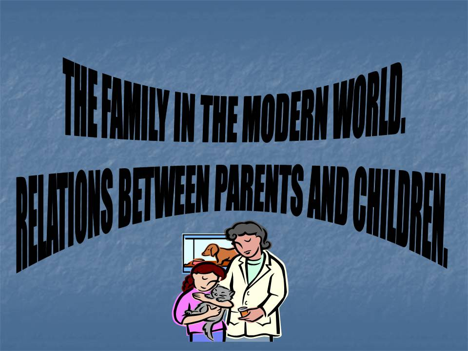 Презентація на тему «The family in the modern world. Relations between parents and children»